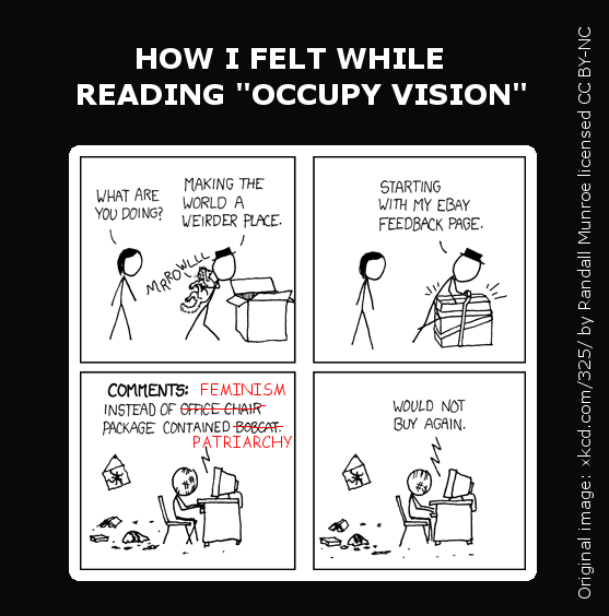 This is an XKCD comic which I modified. Panel 1: A man stands next to an open box holding a growling cat. A woman says 'What are you doing?' and the man replies 'Making the world a weirder place.' Panel 2: The man is wrapping tape around the box, with the cat inside it. The man says: 'Starting with my EBAY feedback page'. Panel 3: A bruised person surrounded by debris sits at a computer, typing. In the original comment it said 'Instead of office chair package contained bobcat.', but I've altered it to say 'Instead of feminism package contained Patriarchy'. Panel 4: Same image as panel 3, with the person typing: 'Would not buy again.'