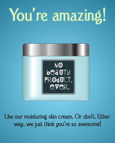 "A spoof cosmetics add: a tub of skin cream with a label that says ""No beauty product, ever."" The ad text reads: ""You're amazing! Buy our moisturising skin cream. Or don't. Either way, we just think you're so awesome!"""